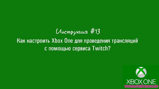 Инструкция #13: Как настроить Xbox One для проведения трансляций с помощью сервиса Twitch