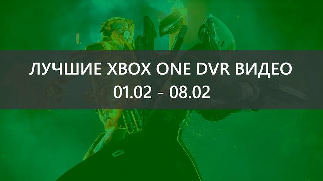 Лучшие Xbox One DVR видео прошедшей недели: 01.02 - 08.02
